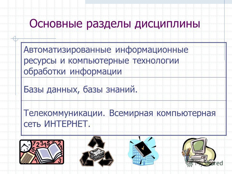 Основные разделы дисциплины Автоматизированные информационные ресурсы и компьютерные технологии обработки информации Базы данных, базы знаний. Телекоммуникации. Всемирная компьютерная сеть ИНТЕРНЕТ.
