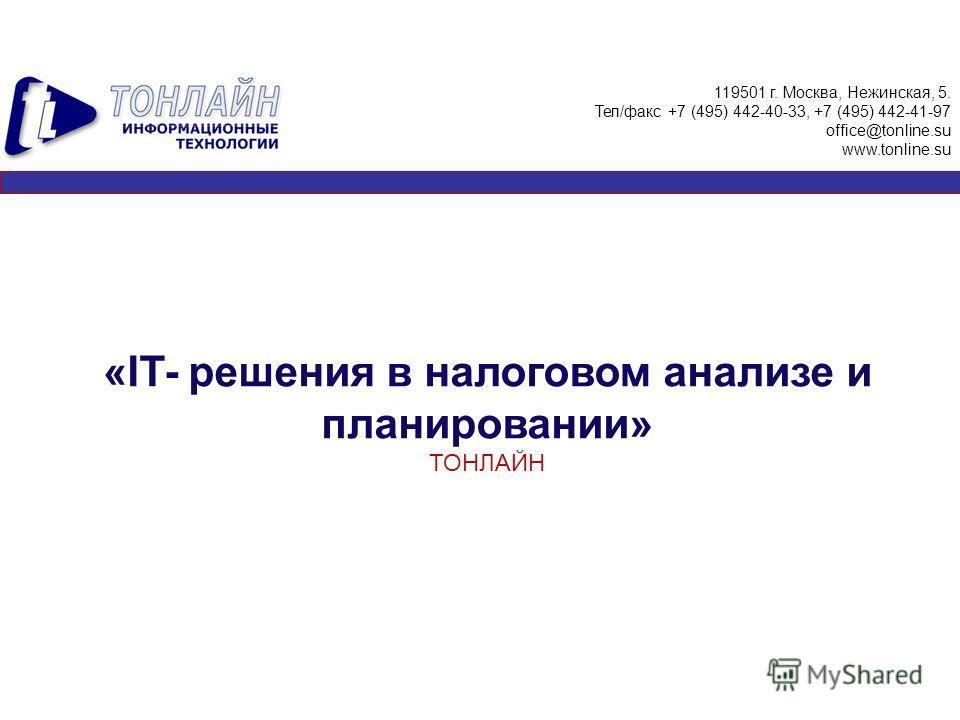 «IT- решения в налоговом анализе и планировании» ТОНЛАЙН 119501 г. Москва, Нежинская, 5. Тел/факс +7 (495) 442-40-33, +7 (495) 442-41-97 office@tonline.su www.tonline.su