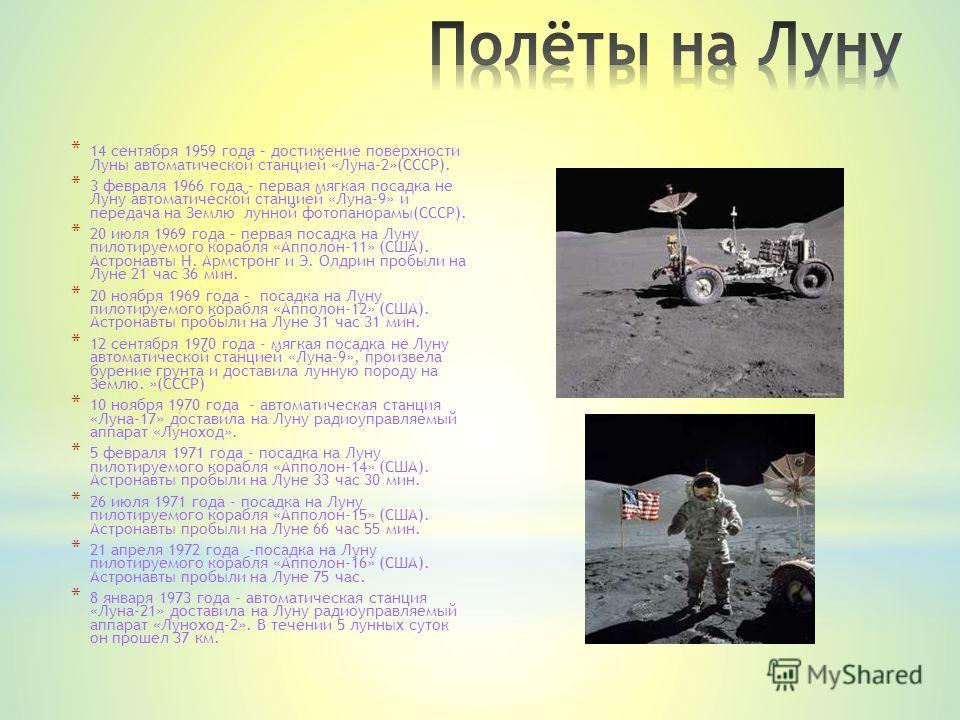 * 14 сентября 1959 года – достижение поверхности Луны автоматической станцией «Луна-2»(СССР). * 3 февраля 1966 года – первая мягкая посадка не Луну автоматической станцией «Луна-9» и передача на Землю лунной фотопанорамы(СССР). * 20 июля 1969 года –