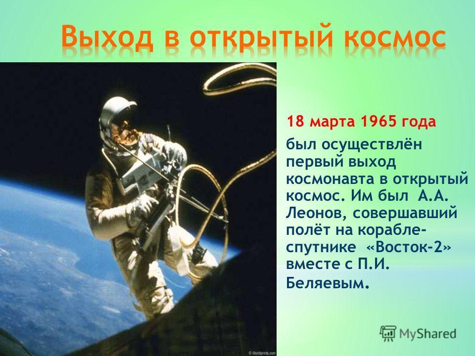 18 марта 1965 года был осуществлён первый выход космонавта в открытый космос. Им был А.А. Леонов, совершавший полёт на корабле- спутнике «Восток-2» вместе с П.И. Беляевым.