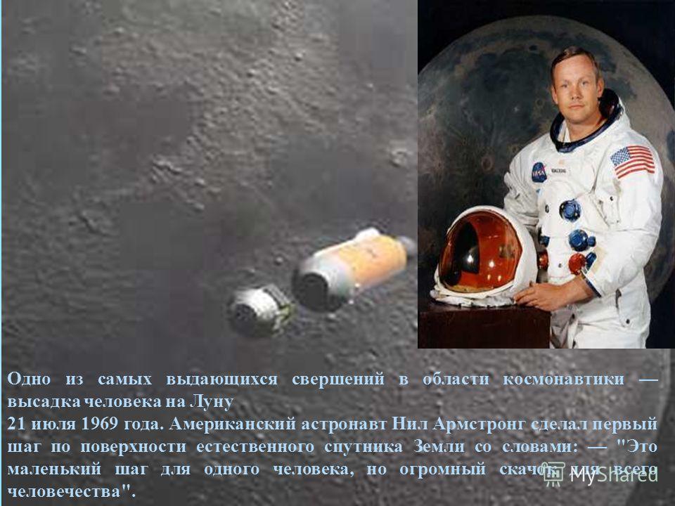 Одно из самых выдающихся свершений в области космонавтики высадка человека на Луну 21 июля 1969 года. Американский астронавт Нил Армстронг сделал первый шаг по поверхности естественного спутника Земли со словами: