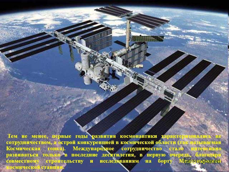Тем не менее, первые годы развития космонавтики характеризовались не сотрудничеством, а острой конкуренцией в космической области (так называемая Космическая гонка). Международное сотрудничество стало интенсивно развиваться только в последние десятил