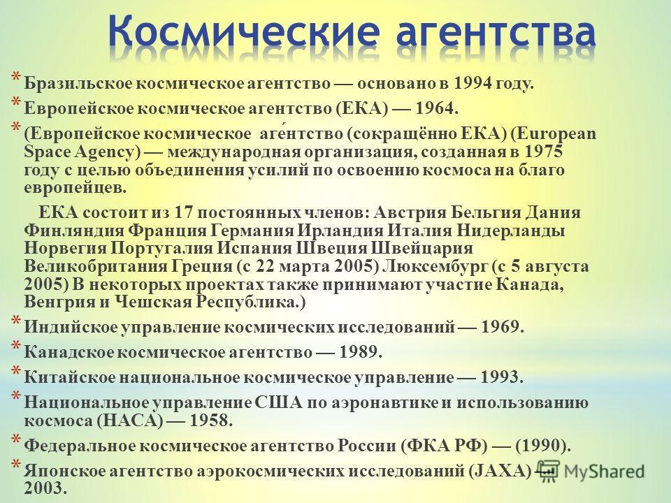* Бразильское космическое агентство основано в 1994 году. * Европейское космическое агентство (ЕКА) 1964. * (Европейское космическое аге́нтство (сокращённо ЕКА) (European Space Agency) международная организация, созданная в 1975 году с целью объедине