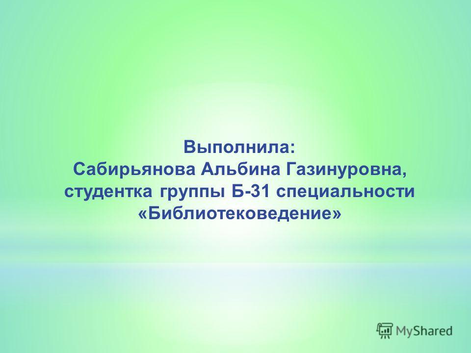 Выполнила: Сабирьянова Альбина Газинуровна, студентка группы Б-31 специальности «Библиотековедение»