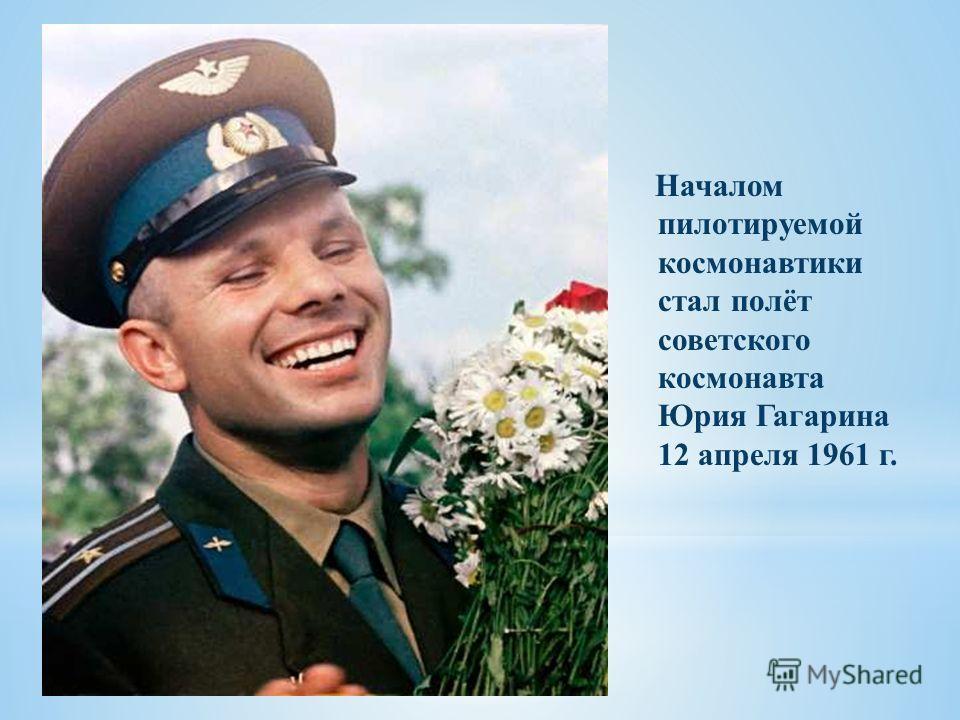 Началом пилотируемой космонавтики стал полёт советского космонавта Юрия Гагарина 12 апреля 1961 г.