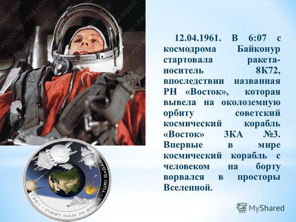 12.04.1961. В 6:07 с космодрома Байконур стартовала ракета- носитель 8К72, впоследствии названная РН «Восток», которая вывела на околоземную орбиту советский космический корабль «Восток» 3КА 3. Впервые в мире космический корабль с человеком на борту