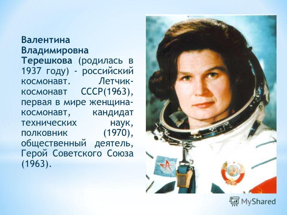 Валентина Владимировна Терешкова (родилась в 1937 году) - российский космонавт. Летчик- космонавт СССР(1963), первая в мире женщина- космонавт, кандидат технических наук, полковник (1970), общественный деятель, Герой Советского Союза (1963).