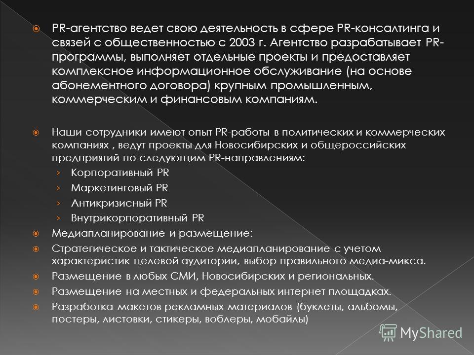 PR-агентство ведет свою деятельность в сфере PR-консалтинга и связей с общественностью с 2003 г. Агентство разрабатывает PR- программы, выполняет отдельные проекты и предоставляет комплексное информационное обслуживание (на основе абонементного догов