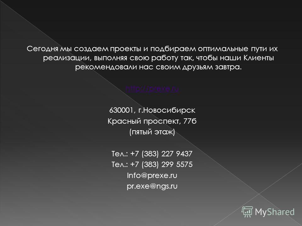 Сегодня мы создаем проекты и подбираем оптимальные пути их реализации, выполняя свою работу так, чтобы наши Клиенты рекомендовали нас своим друзьям завтра. http://prexe.ru 630001, г.Новосибирск Красный проспект, 77б (пятый этаж) Тел.: +7 (383) 227 94