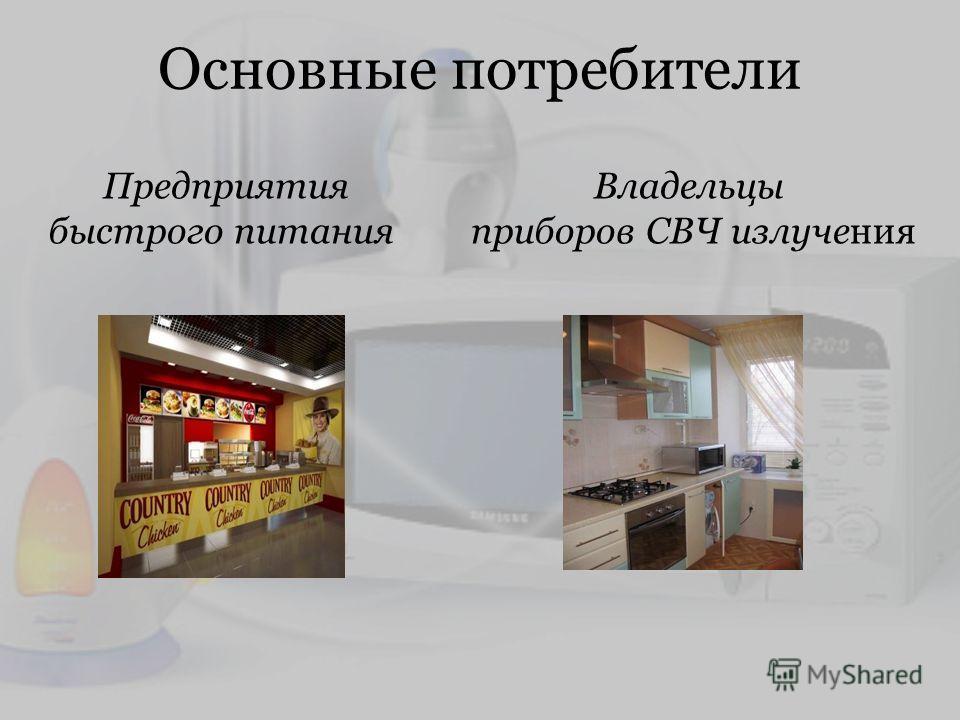 Основные потребители Предприятия быстрого питания Владельцы приборов СВЧ излучения