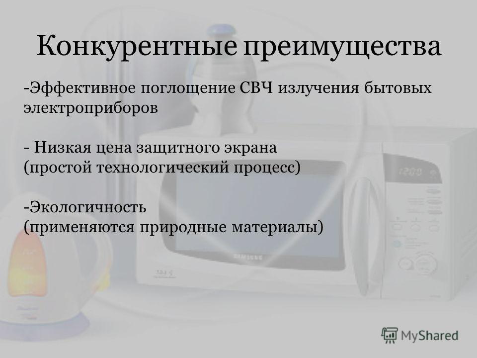 Конкурентные преимущества -Эффективное поглощение СВЧ излучения бытовых электроприборов - Низкая цена защитного экрана (простой технологический процесс) -Экологичность (применяются природные материалы)