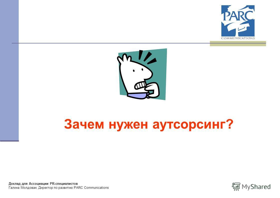 Доклад для Ассоциации PR-специалистов Галина Молдован, Директор по развитию PARC Communications Зачем нужен аутсорсинг?