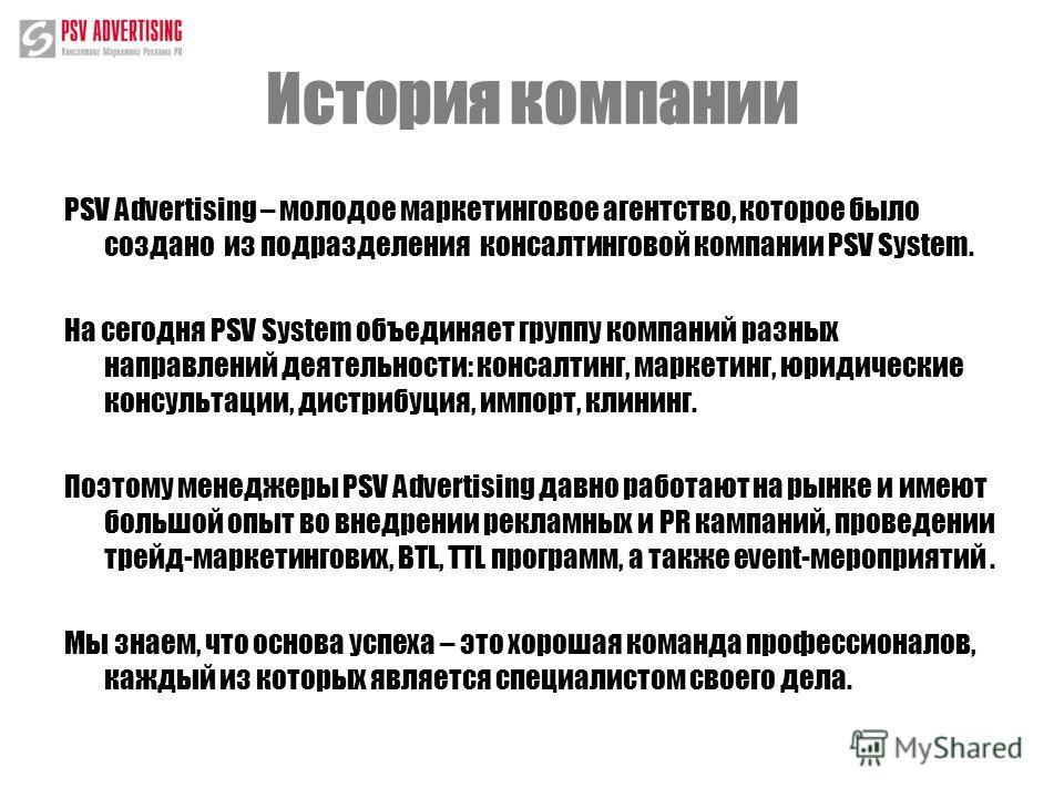 История компании PSV Advertising – молодое маркетинговое агентство, которое было создано из подразделения консалтинговой компании PSV System. На сегодня PSV System объединяет группу компаний разных направлений деятельности: консалтинг, маркетинг, юри
