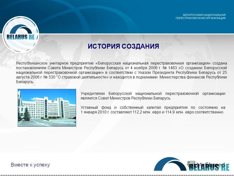 ИСТОРИЯ СОЗДАНИЯ Учредителем Белорусской национальной перестраховочной организации является Совет Министров Республики Беларусь. Уставный фонд и собственный капитал предприятия по состоянию на 1 января 2010 г. составляют 112,2 млн. евро и 114,9 млн.
