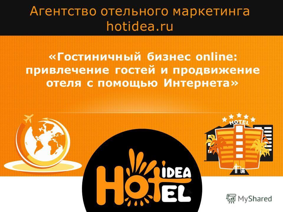 «Гостиничный бизнес online: привлечение гостей и продвижение отеля с помощью Интернета» Агентство отельного маркетинга hotidea.ru