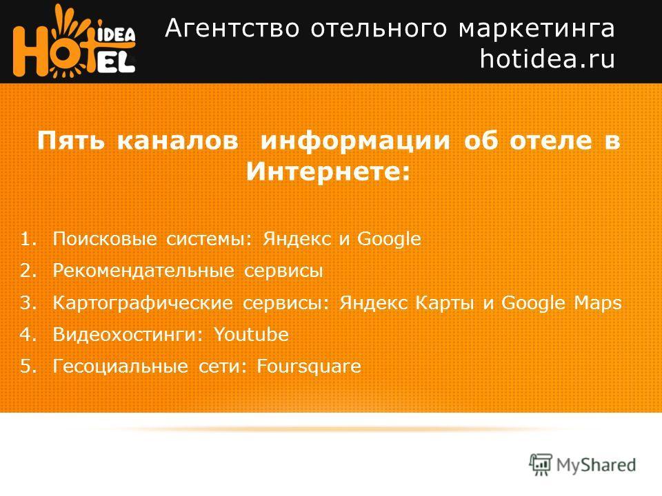 Пять каналов информации об отеле в Интернете: 1.Поисковые системы: Яндекс и Google 2.Рекомендательные сервисы 3.Картографические сервисы: Яндекс Карты и Google Maps 4.Видеохостинги: Youtube 5.Гесоциальные сети: Foursquare