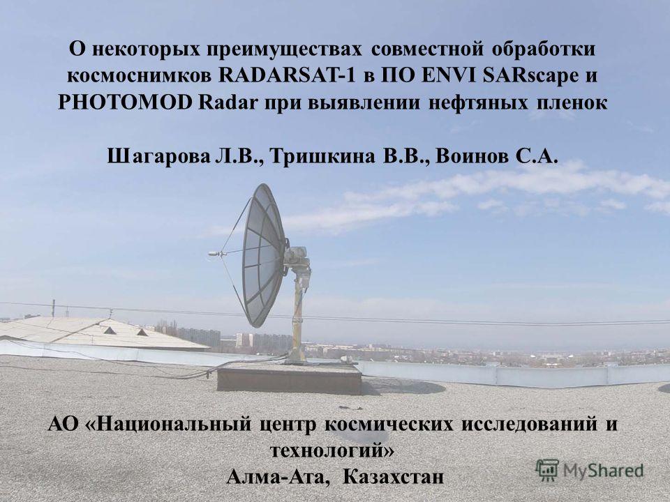 О некоторых преимуществах совместной обработки космоснимков RADARSAT-1 в ПО ENVI SARscape и PHOTOMOD Radar при выявлении нефтяных пленок Шагарова Л.В., Тришкина В.В., Воинов С.А. АО «Национальный центр космических исследований и технологий» Алма-Ата,