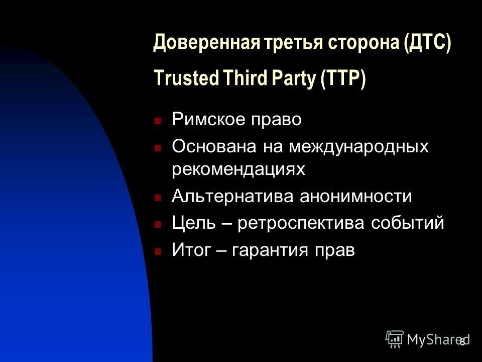 6 Доверенная третья сторона (ДТС) Trusted Third Party (TTP) Римское право Основана на международных рекомендациях Альтернатива анонимности Цель – ретроспектива событий Итог – гарантия прав