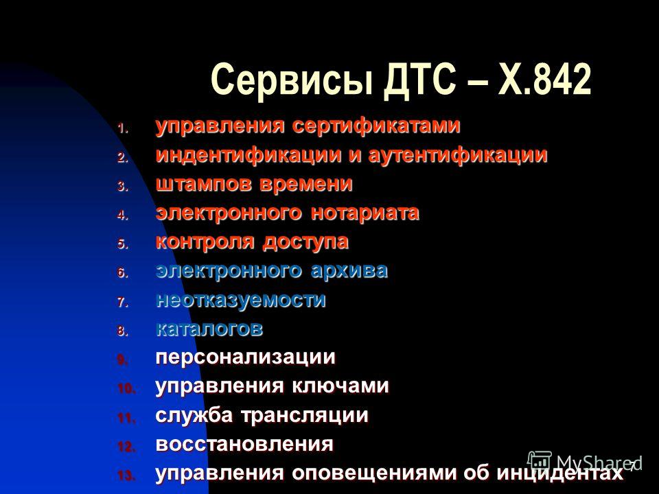 7 Сервисы ДТС – X.842 1. управления сертификатами 2. индентификации и аутентификации 3. штампов времени 4. электронного нотариата 5. контроля доступа 6. электронного архива 7. неотказуемости 8. каталогов 9. персонализации 10. управления ключами 11. с