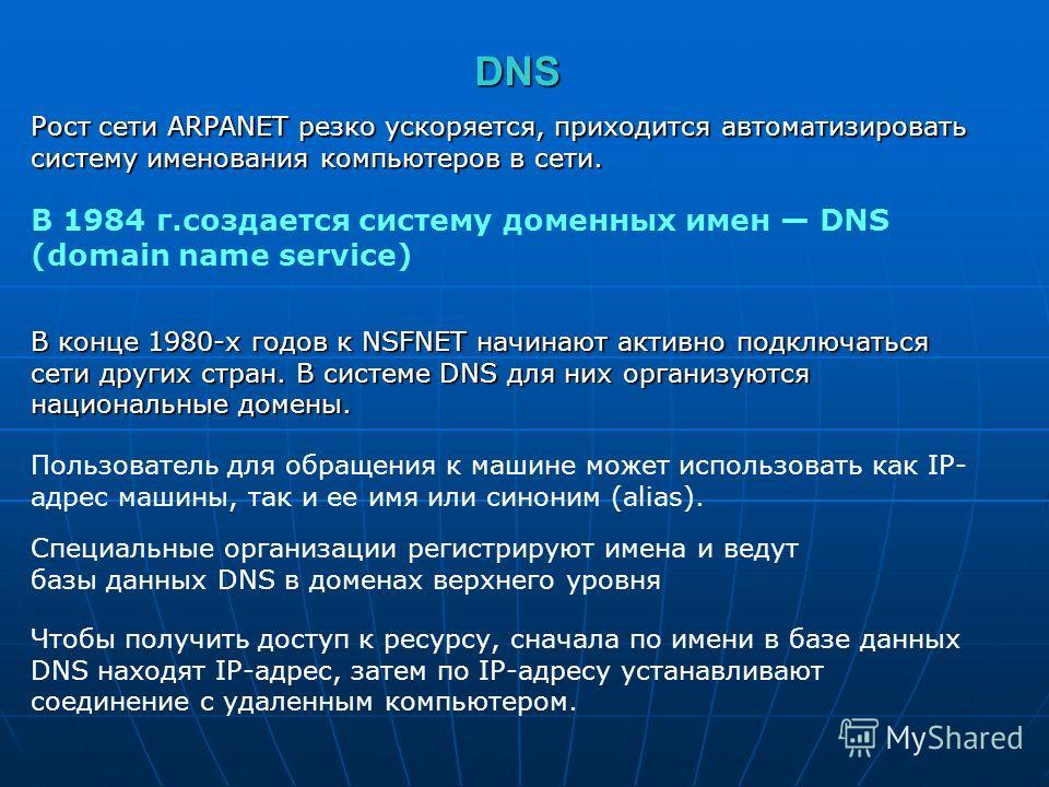 DNS Рост сети ARPANET резко ускоряется, приходится автоматизировать систему именования компьютеров в сети. В 1984 г.создается систему доменных имен DNS (domain name sеrvice) В конце 1980-х годов к NSFNET начинают активно подключаться сети других стра