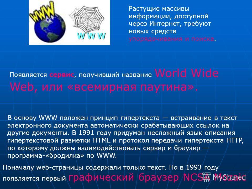 Появляется сервис, получивший название World Wide Web, или «всемирная паутина». В основу WWW положен принцип гипертекста встраивание в текст электронного документа автоматически срабатывающих ссылок на другие документы. В 1991 году придуман несложный