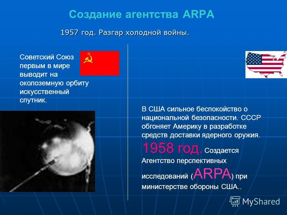 Создание агентства ARPA Советский Союз первым в мире выводит на околоземную орбиту искусственный спутник. В США сильное беспокойство о национальной безопасности. СССР обгоняет Америку в разработке средств доставки ядерного оружия. 1958 год. Создается