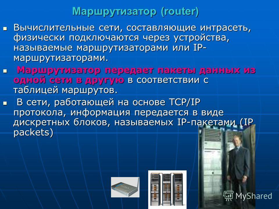 Маршрутизатор (router) Вычислительные сети, составляющие интрасеть, физически подключаются через устройства, называемые маршрутизаторами или IP- маршрутизаторами. Вычислительные сети, составляющие интрасеть, физически подключаются через устройства, н