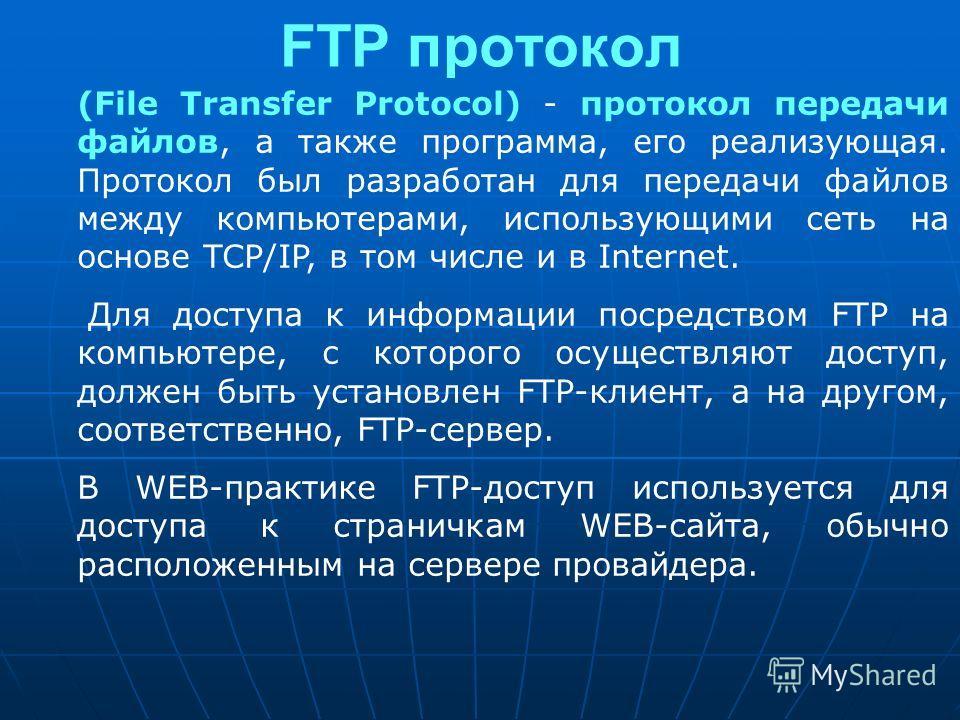 FTP протокол (File Transfer Protocol) - протокол передачи файлов, а также программа, его реализующая. Протокол был разработан для передачи файлов между компьютерами, использующими сеть на основе TCP/IP, в том числе и в Internet. Для доступа к информа