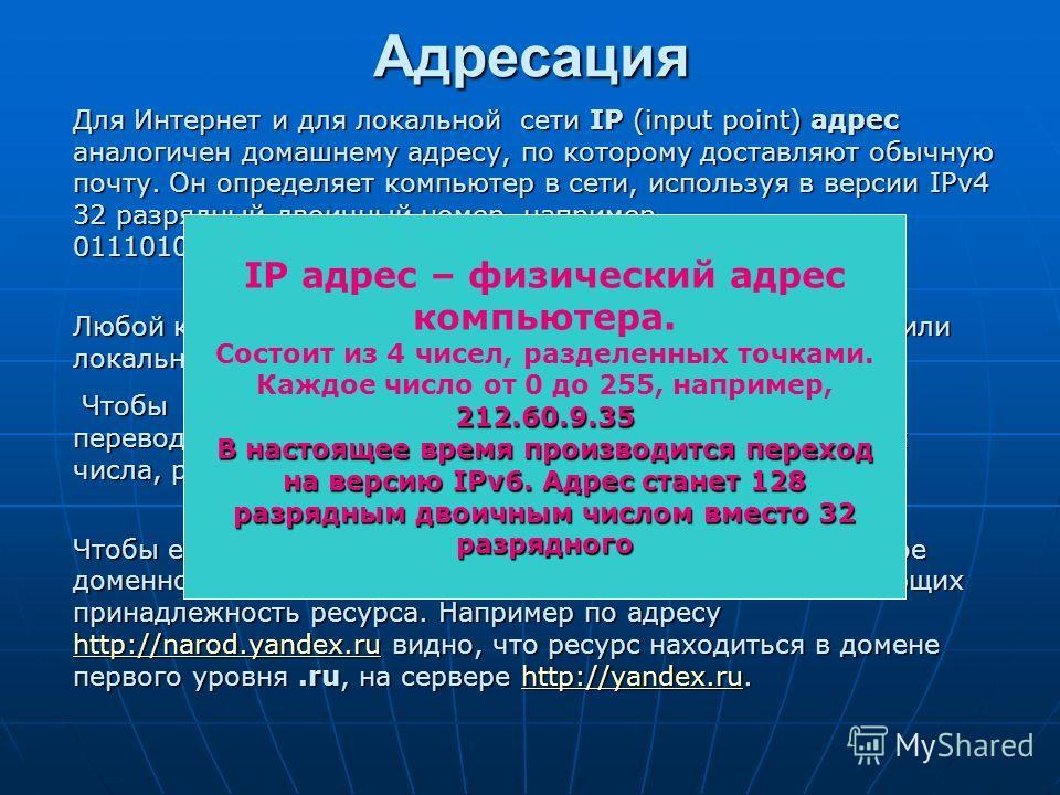 Для Интернет и для локальной сети IP (input point) адрес аналогичен домашнему адресу, по которому доставляют обычную почту. Он определяет компьютер в сети, используя в версии IPv4 32 разрядный двоичный номер, например, 0111010011011101110101011101011