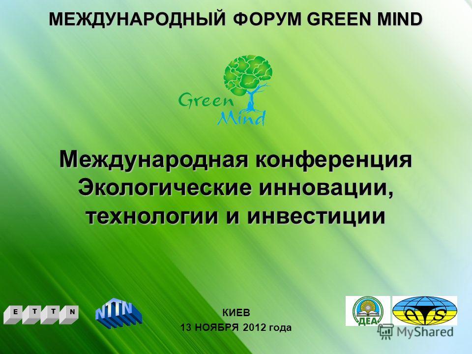 МЕЖДУНАРОДНЫЙ ФОРУМ GREEN MIND КИЕВ 13 НОЯБРЯ 2012 года Международная конференция Экологические инновации, технологии и инвестиции ETTN