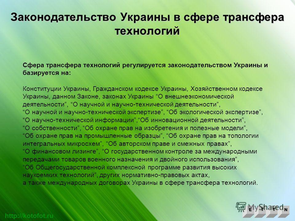 Законодательство Украины в сфере трансфера технологий ETTN http://kotofot.ru Сфера трансфера технологий регулируется законодательством Украины и базируется на: Конституции Украины, Гражданском кодексе Украины, Хозяйственном кодексе Украины, данном За