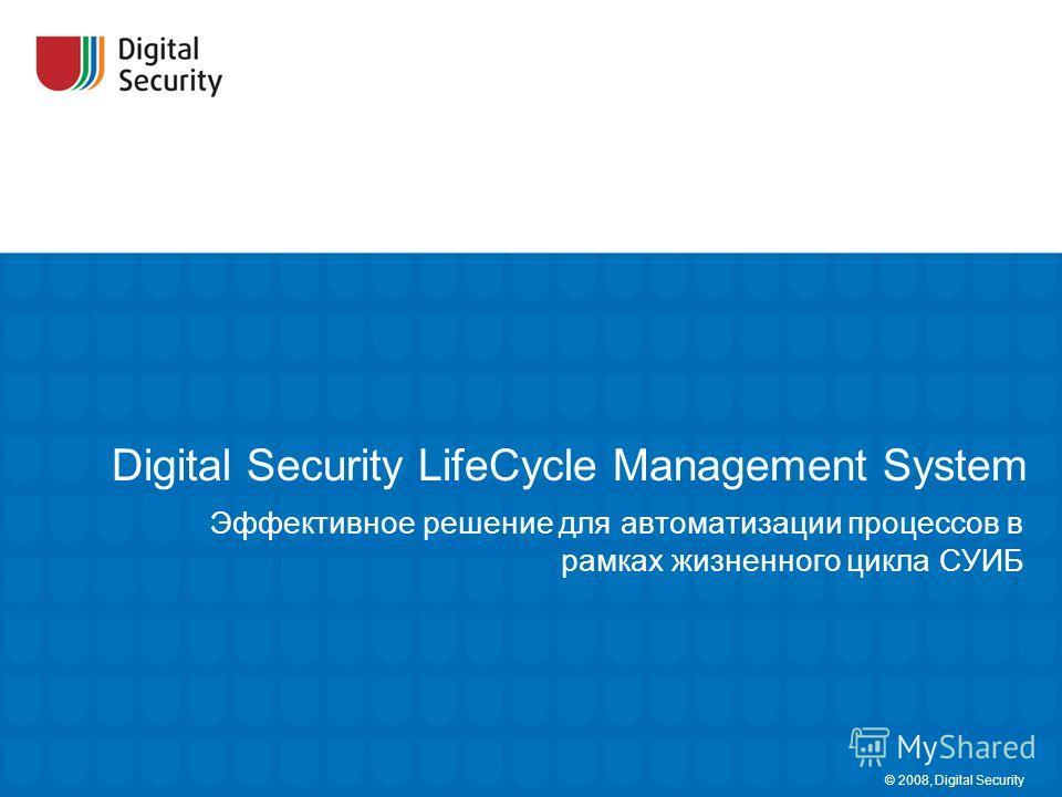 Digital Security LifeCycle Management System Эффективное решение для автоматизации процессов в рамках жизненного цикла СУИБ © 2008, Digital Security