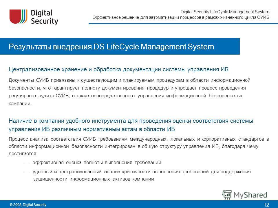 12 Digital Security LifeCycle Management System Эффективное решение для автоматизации процессов в рамках жизненного цикла СУИБ © 2008, Digital Security Результаты внедрения DS LifeCycle Management System Централизованное хранение и обработка документ