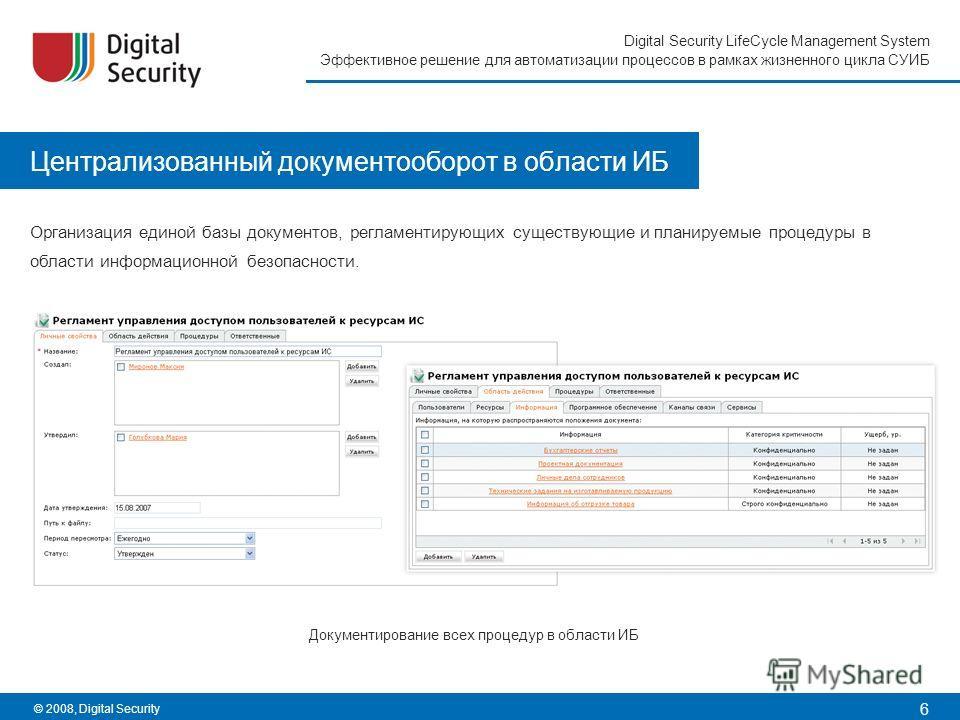 6 Digital Security LifeCycle Management System Эффективное решение для автоматизации процессов в рамках жизненного цикла СУИБ © 2008, Digital Security Централизованный документооборот в области ИБ Организация единой базы документов, регламентирующих