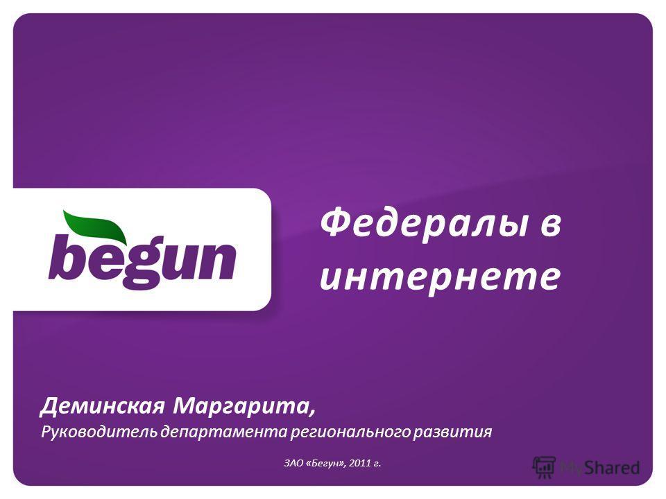 Федералы в интернете ЗАО «Бегун», 2011 г. Деминская Маргарита, Руководитель департамента регионального развития