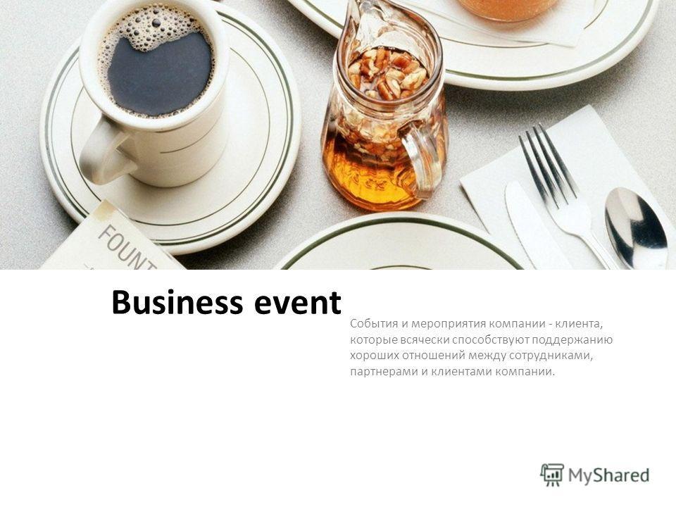 Business event События и мероприятия компании - клиента, которые всячески способствуют поддержанию хороших отношений между сотрудниками, партнерами и клиентами компании.