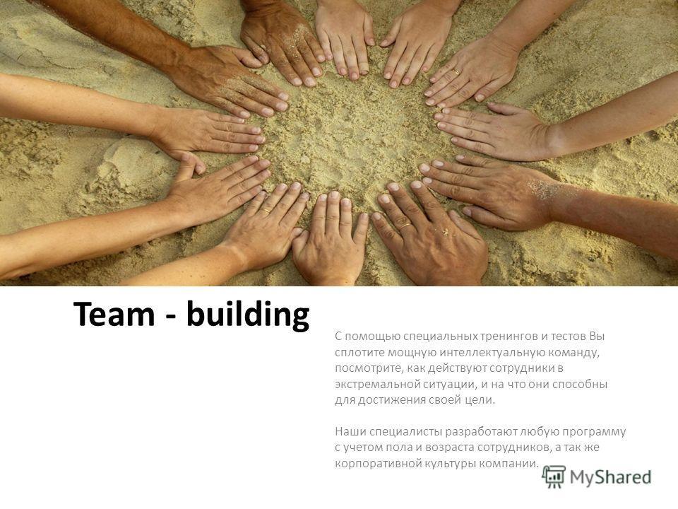 Team - building С помощью специальных тренингов и тестов Вы сплотите мощную интеллектуальную команду, посмотрите, как действуют сотрудники в экстремальной ситуации, и на что они способны для достижения своей цели. Наши специалисты разработают любую п