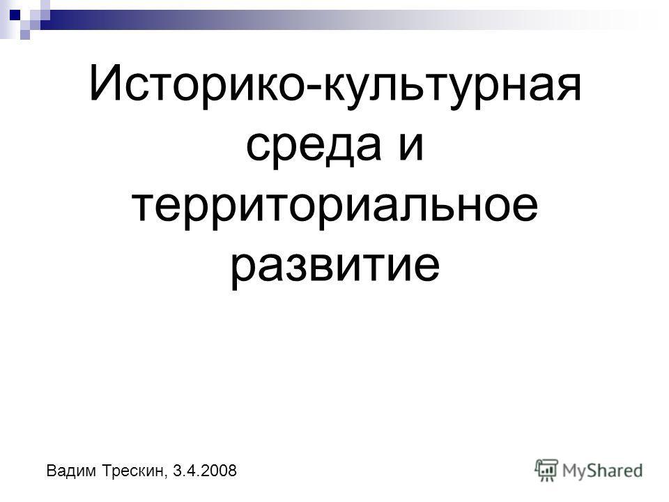 Историко-культурная среда и территориальное развитие Вадим Трескин, 3.4.2008