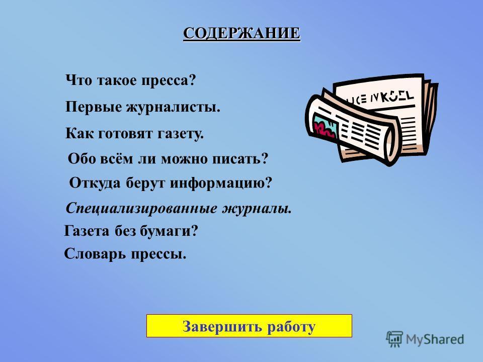 СОДЕРЖАНИЕ Специализированные журналы. Словарь прессы. Что такое пресса? Первые журналисты. Как готовят газету. Обо всём ли можно писать? Откуда берут информацию? Газета без бумаги? Завершить работу