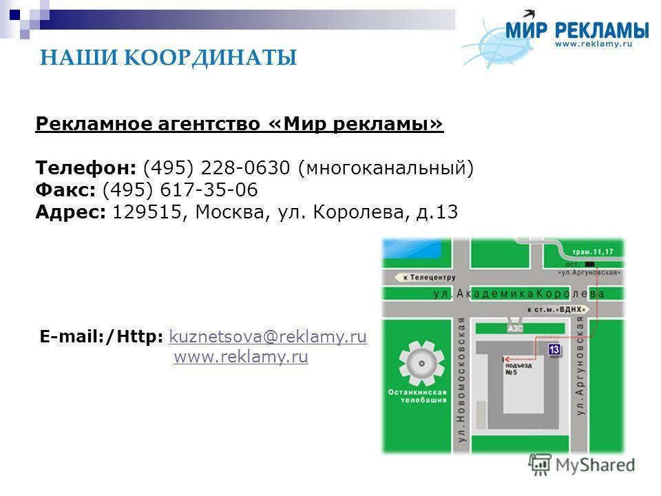 НАШИ КООРДИНАТЫ Рекламное агентство «Мир рекламы» Телефон: (495) 228-0630 (многоканальный) Факс: (495) 617-35-06 Адрес: 129515, Москва, ул. Королева, д.13 E-mail:/Http: kuznetsova@reklamy.rukuznetsova@reklamy.ru www.reklamy.ruwww.reklamy.ru