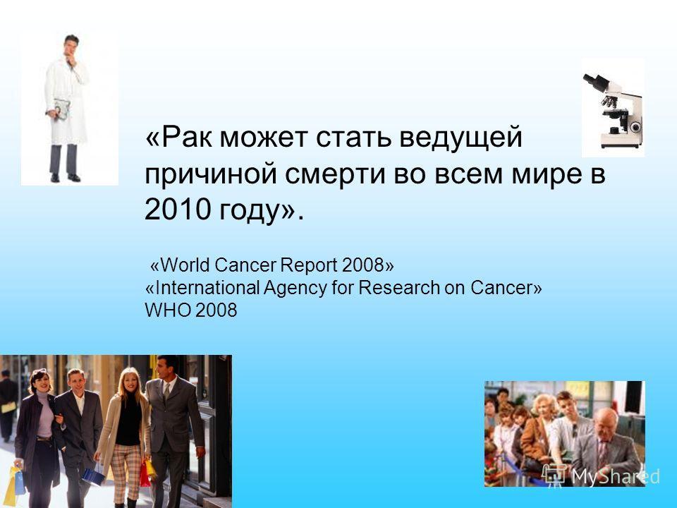 «Рак может стать ведущей причиной смерти во всем мире в 2010 году». «World Cancer Report 2008» «International Agency for Research on Cancer» WHO 2008