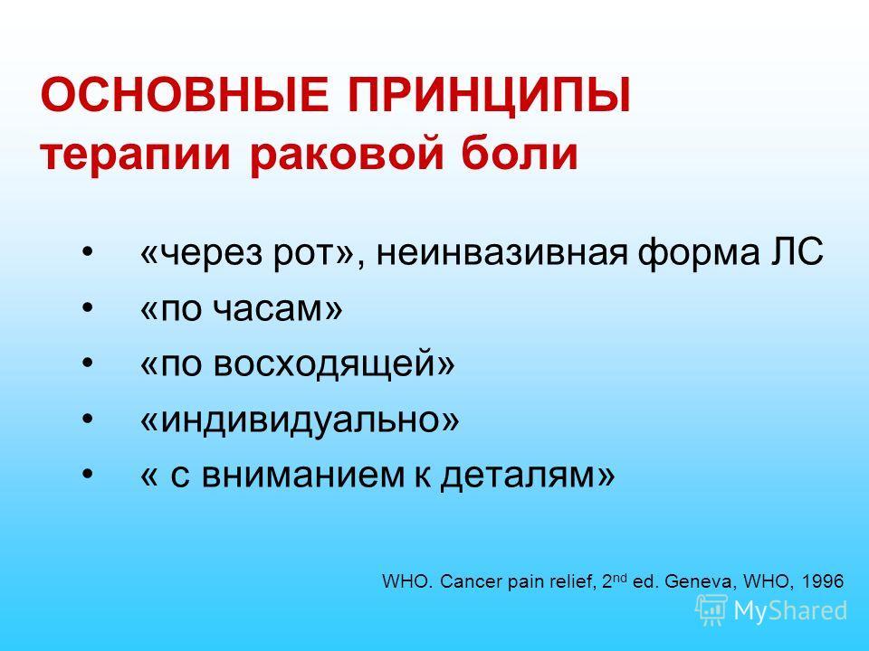 ОСНОВНЫЕ ПРИНЦИПЫ терапии раковой боли «через рот», неинвазивная форма ЛС «по часам» «по восходящей» «индивидуально» « с вниманием к деталям» WHO. Cancer pain relief, 2 nd ed. Geneva, WHO, 1996