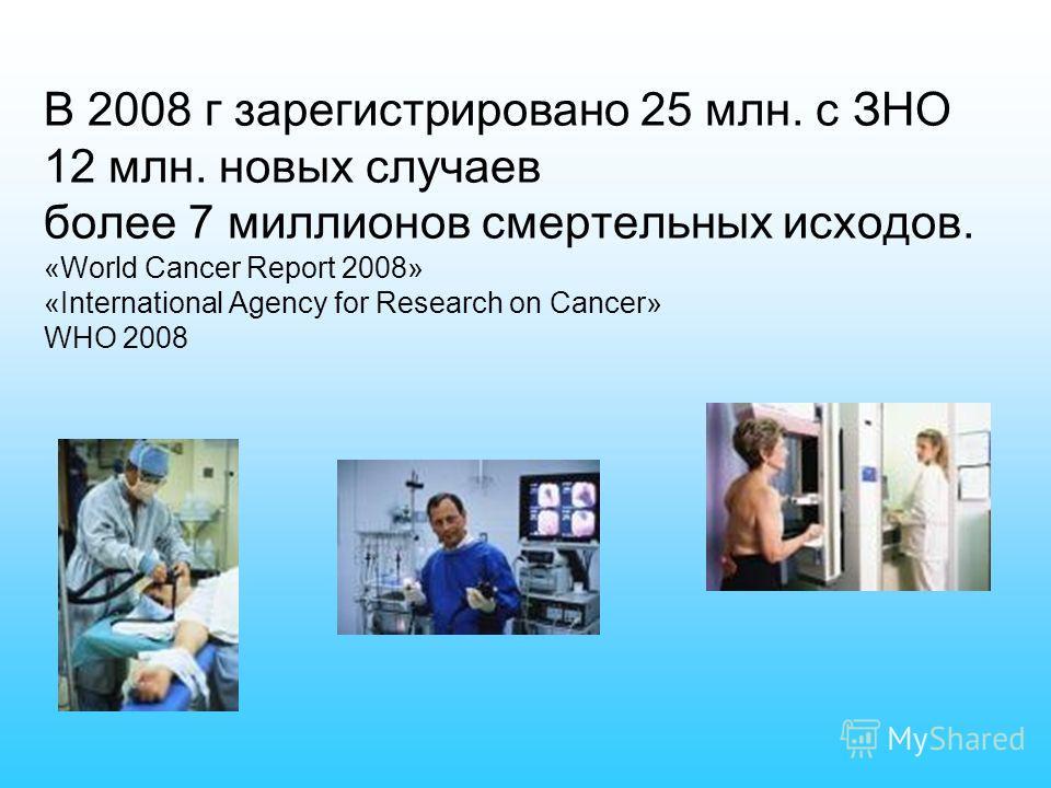 В 2008 г зарегистрировано 25 млн. с ЗНО 12 млн. новых случаев более 7 миллионов смертельных исходов. «World Cancer Report 2008» «International Agency for Research on Cancer» WHO 2008