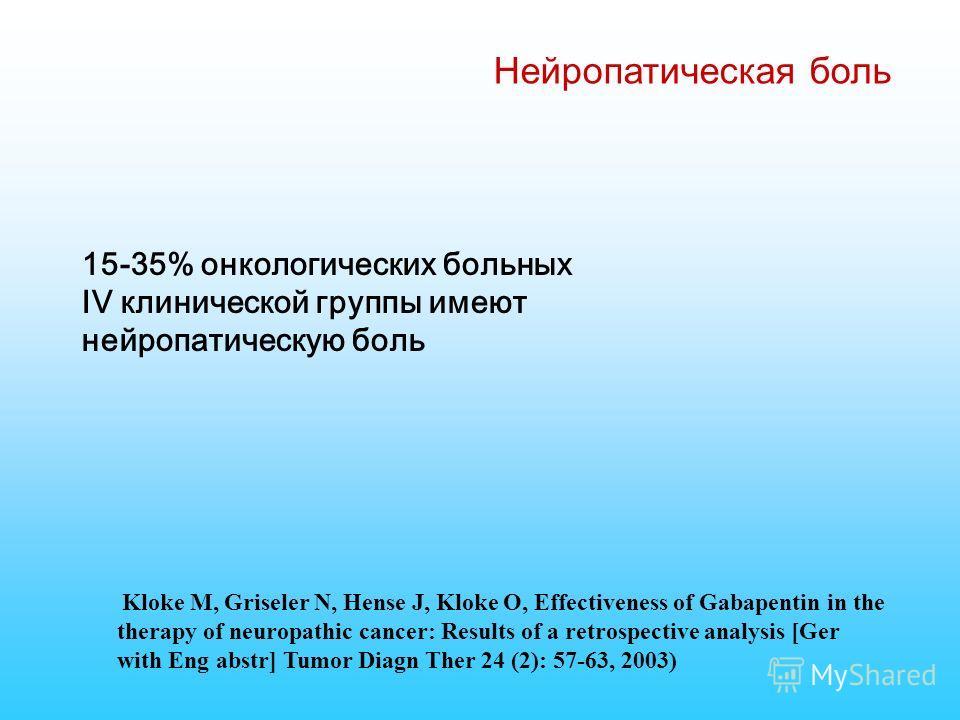 Нейропатическая боль 15-35% онкологических больных IV клинической группы имеют нейропатическую боль Kloke M, Griseler N, Hense J, Kloke O, Effectiveness of Gabapentin in the therapy of neuropathic cancer: Results of a retrospective analysis [Ger with