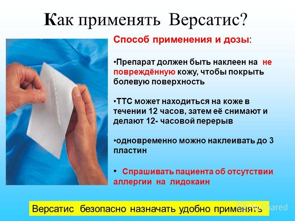 Как применять Версатис? Версатис безопасно назначать удобно применять Способ применения и дозы: Препарат должен быть наклеен на не повреждённую кожу, чтобы покрыть болевую поверхность ТТС может находиться на коже в течении 12 часов, затем её снимают