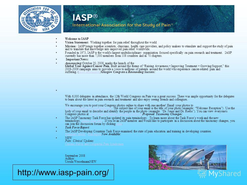 Welcome to IASP Vision Statement: Working together for pain relief throughout the world Mission: IASP brings together scientists, clinicians, health care providers, and policy makers to stimulate and support the study of pain and to translate that kn