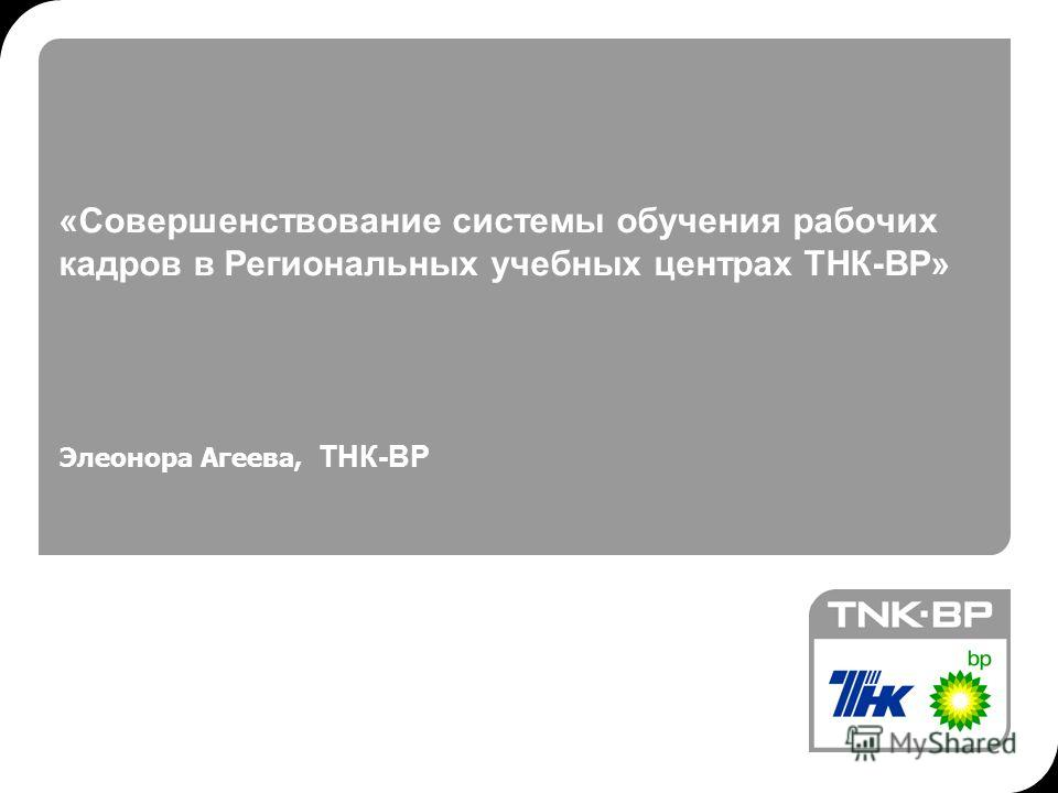 «Совершенствование системы обучения рабочих кадров в Региональных учебных центрах ТНК-ВР» Элеонора Агеева, ТНК-ВР