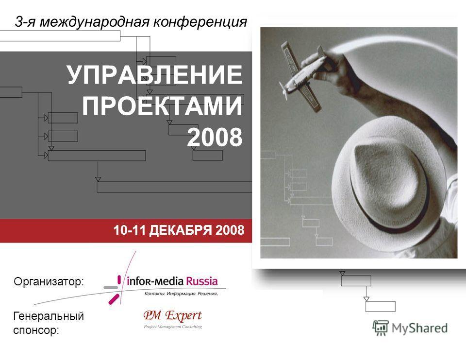 УПРАВЛЕНИЕ ПРОЕКТАМИ 2008 10-11 ДЕКАБРЯ 2008 3-я международная конференция Организатор: Генеральный спонсор: