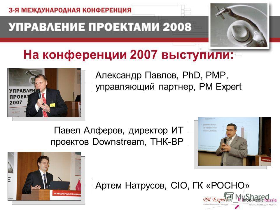 На конференции 2007 выступили: Павел Алферов, директор ИТ проектов Downstream, ТНК-ВР Артем Натрусов, CIO, ГК «РОСНО» Александр Павлов, PhD, PMP, управляющий партнер, PM Expert
