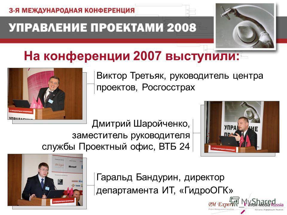 Гаральд Бандурин, директор департамента ИТ, «ГидроОГК» Дмитрий Шаройченко, заместитель руководителя службы Проектный офис, ВТБ 24 Виктор Третьяк, руководитель центра проектов, Росгосстрах На конференции 2007 выступили: